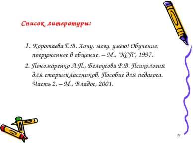 Список литературы: 1. Коротаева Е.В. Хочу, могу, умею! Обучение, погруженное ...