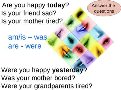 Are you happy today? Is your friend sad? Is your mother tired? Were you happy...