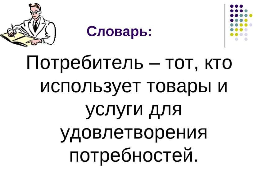 Словарь: Потребитель – тот, кто использует товары и услуги для удовлетворения...
