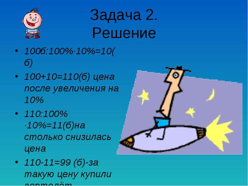 Задача 2. Решение 100б:100%∙10%=10(б) 100+10=110(б) цена после увеличения на ...