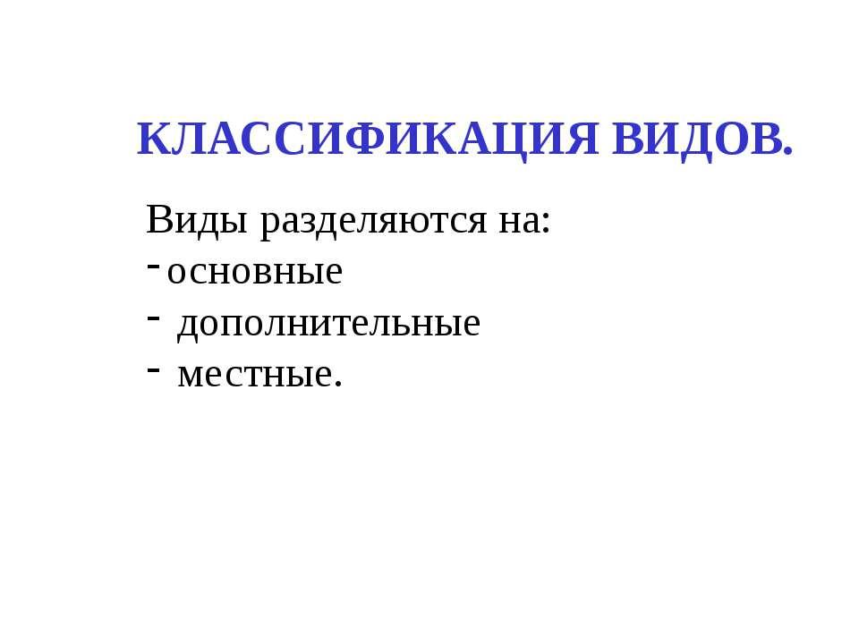 КЛАССИФИКАЦИЯ ВИДОВ. Виды разделяются на: основные дополнительные местные.