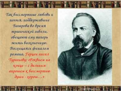 Так бессмертные любовь и поэзия, поддержавшие Базарова во время трагической г...