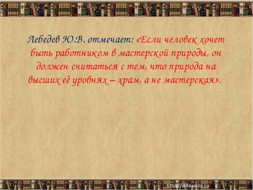 Лебедев Ю.В. отмечает: «Если человек хочет быть работником в мастерской приро...