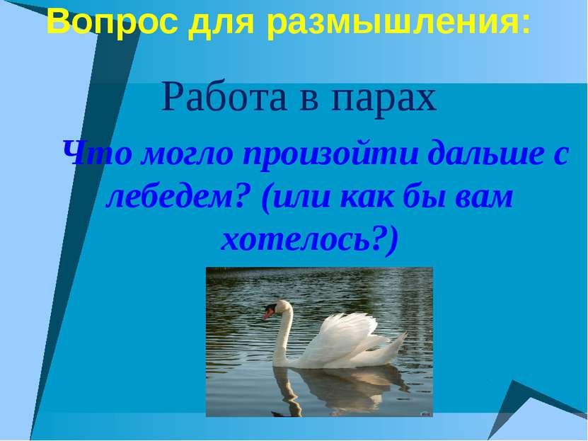 Вопрос для размышления: Работа в парах Что могло произойти дальше с лебедем? ...