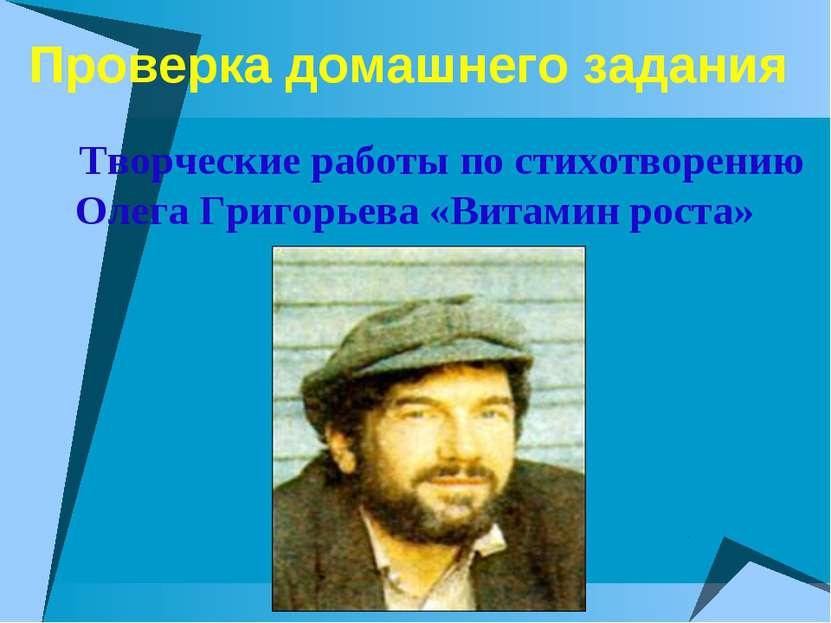 Проверка домашнего задания Творческие работы по стихотворению Олега Григорьев...