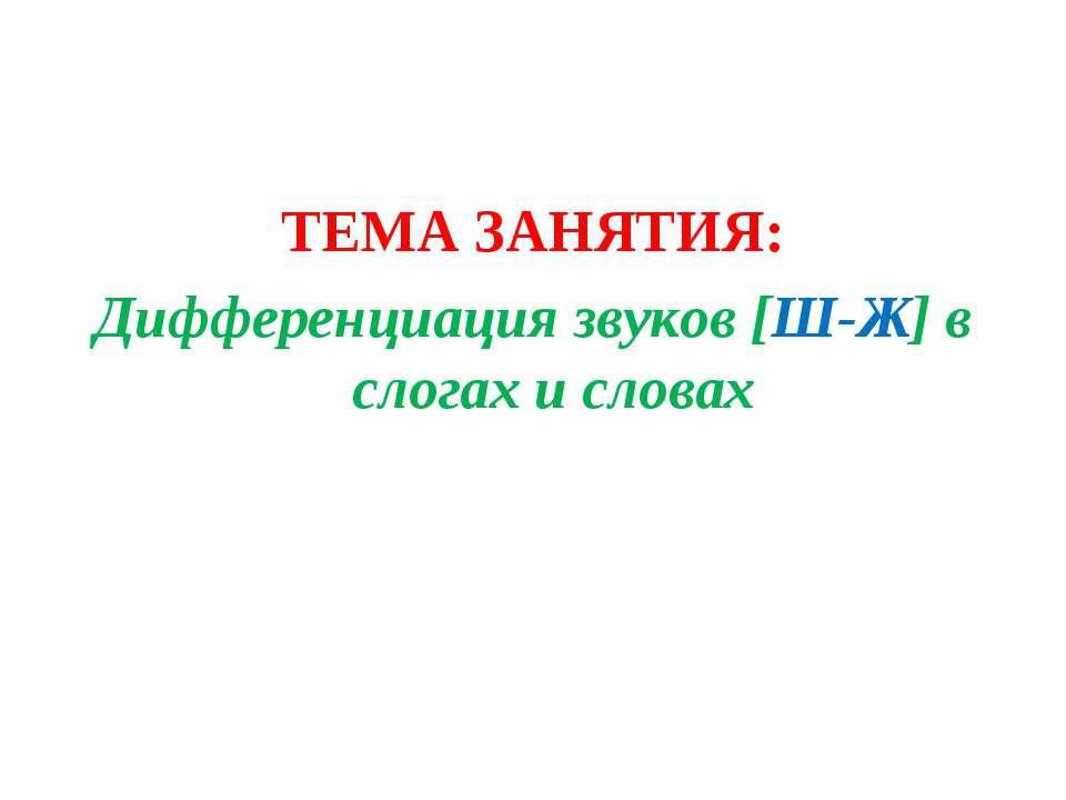 ТЕМА ЗАНЯТИЯ: Дифференциация звуков [Ш-Ж] в слогах и словах