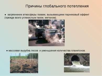 Причины глобального потепления ● загрязнение атмосферы газами, вызывающими па...