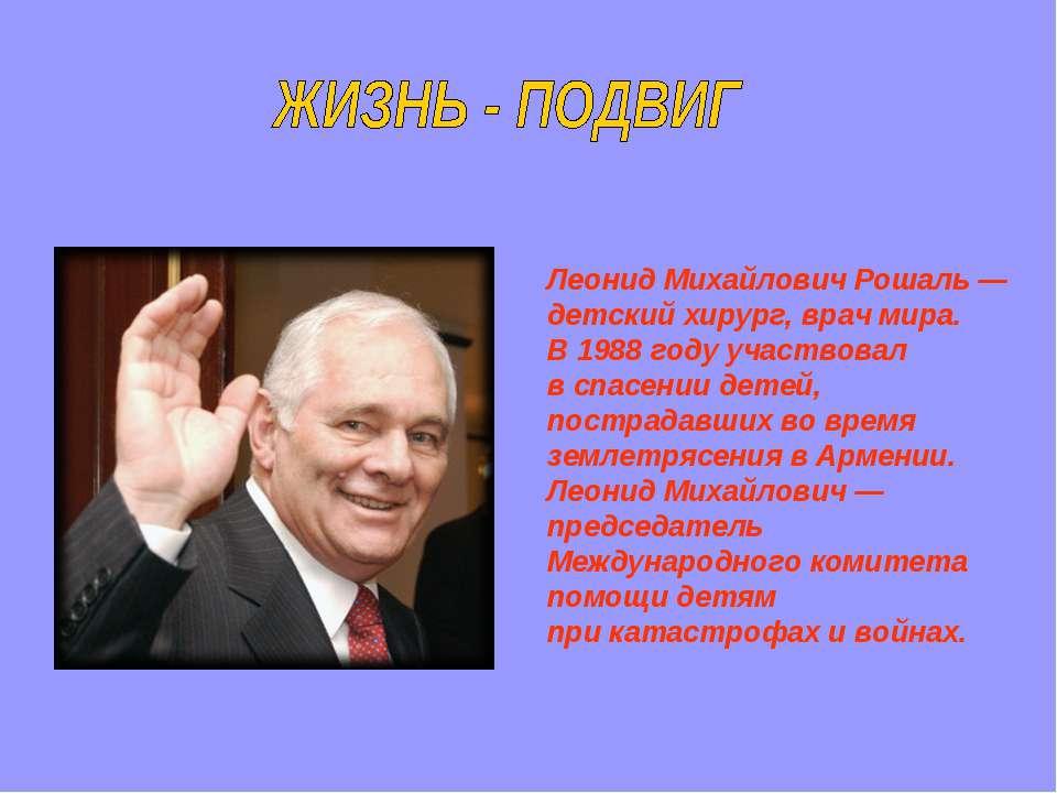 Леонид Михайлович Рошаль— детский хирург, врач мира. В1988году участвовал ...