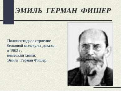 ЭМИЛЬ ГЕРМАН ФИШЕР Полипептидное строение белковой молекулы доказал в 1902 г....