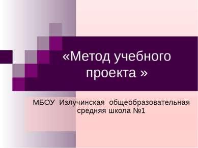«Метод учебного проекта » МБОУ Излучинская общеобразовательная средняя школа №1