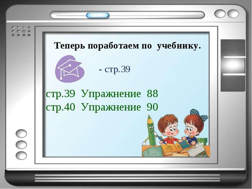 Теперь поработаем по учебнику. стр.39 Упражнение 88 стр.40 Упражнение 90 - ст...