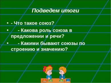 Подведем итоги - Что такое союз? - Какова роль союза в предложении и речи? - ...
