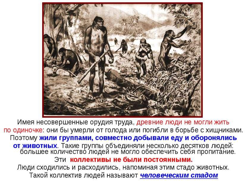 Имея несовершенные орудия труда, древние люди не могли жить по одиночке: они ...