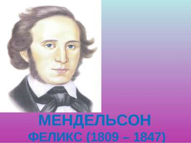 МЕНДЕЛЬСОН ФЕЛИКС (1809 – 1847)