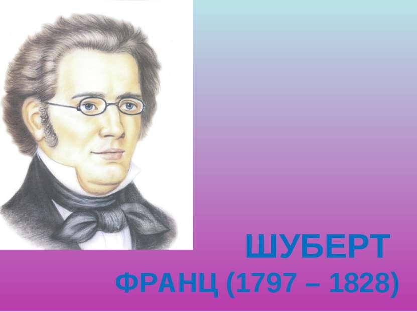 ШУБЕРТ ФРАНЦ (1797 – 1828)
