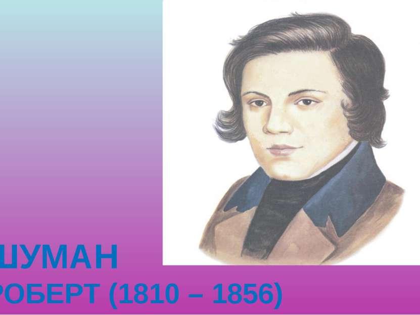 ШУМАН РОБЕРТ (1810 – 1856)