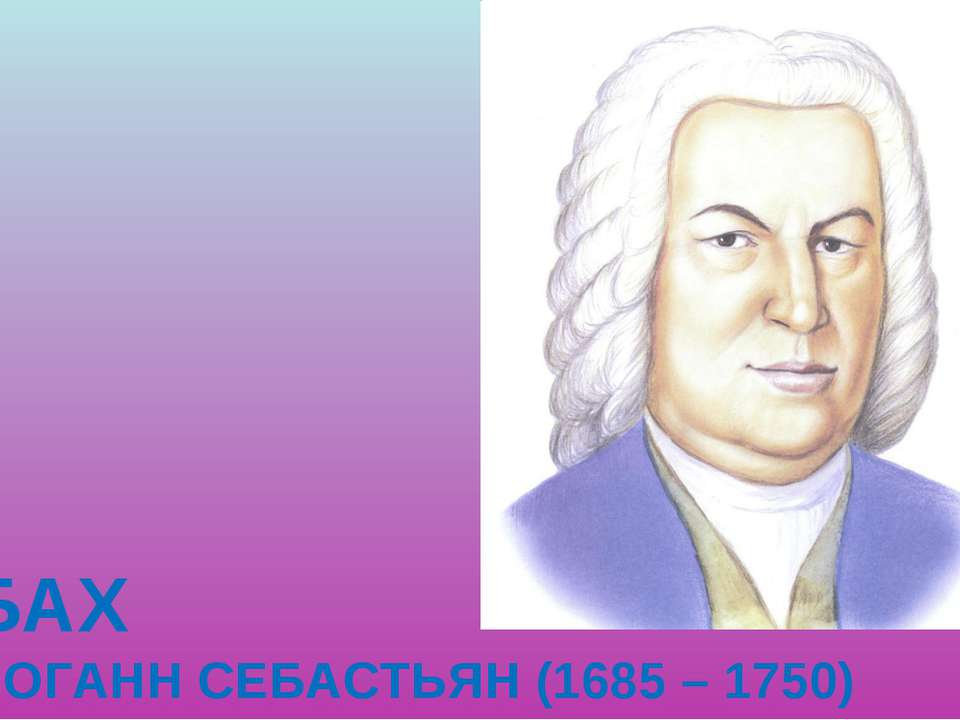 БАХ ИОГАНН СЕБАСТЬЯН (1685 – 1750)