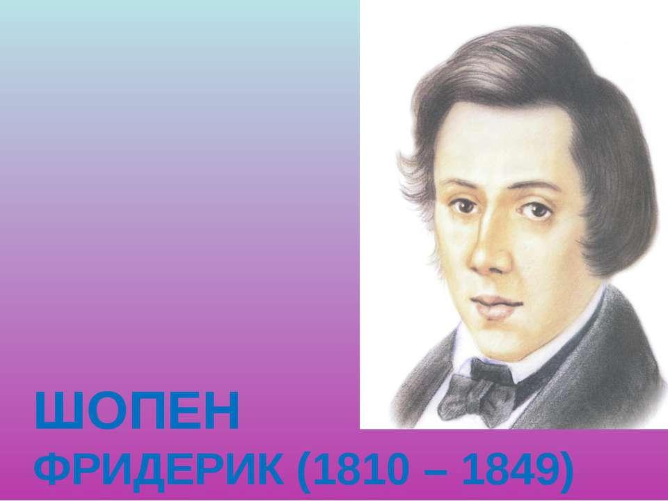 ШОПЕН ФРИДЕРИК (1810 – 1849)