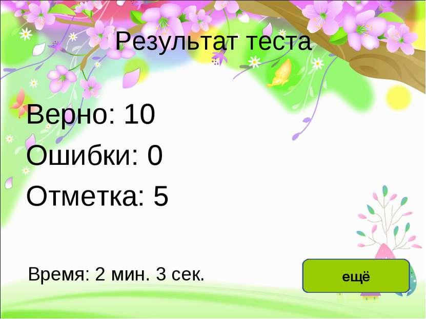 Результат теста Верно: 10 Ошибки: 0 Отметка: 5 Время: 2 мин. 3 сек. ещё испра...
