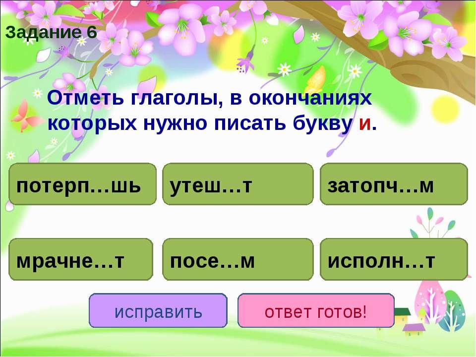 Отметь глаголы, в окончаниях которых нужно писать букву и. потерп…шь исполн…т...