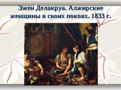 Эжен Делакруа. Алжирские женщины в своих покоях. 1833 г.