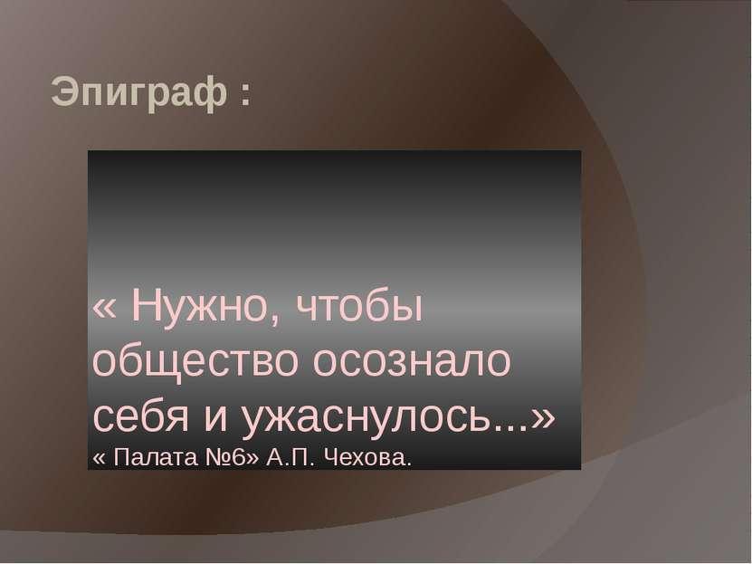 Эпиграф : « Нужно, чтобы общество осознало себя и ужаснулось...» « Палата №6»...