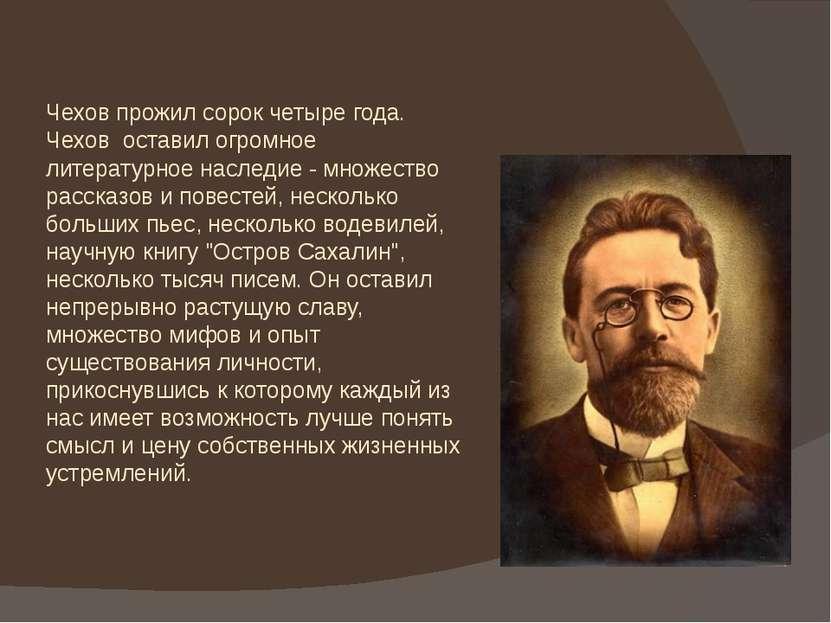 Чехов прожил сорок четыре года. Чехов оставил огромное литературное наследие ...