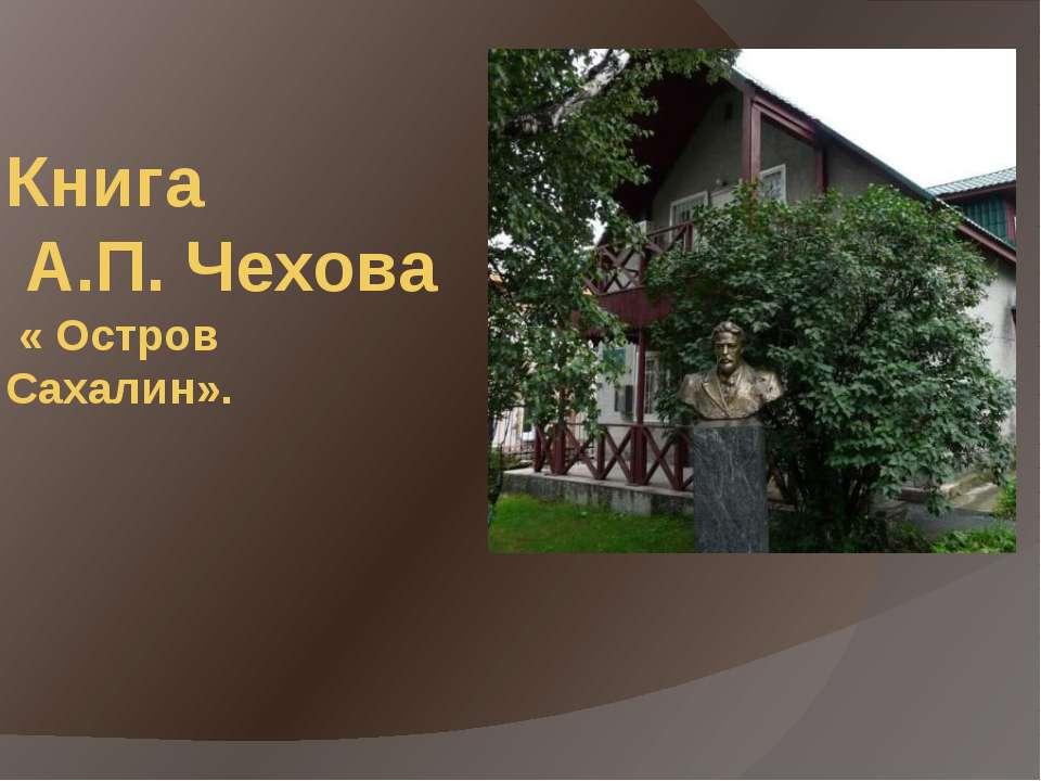 Книга А.П. Чехова « Остров Сахалин».