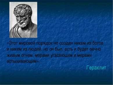 «Этот мировой порядок не создан никем из богов и никем из людей, но он был, е...