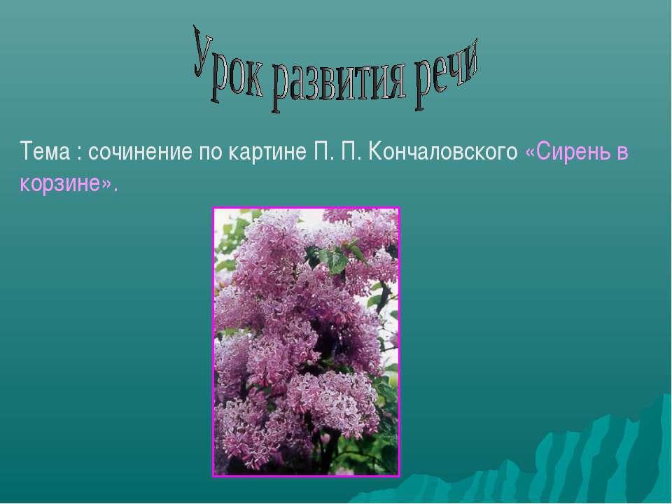 Тема : сочинение по картине П. П. Кончаловского «Сирень в корзине».