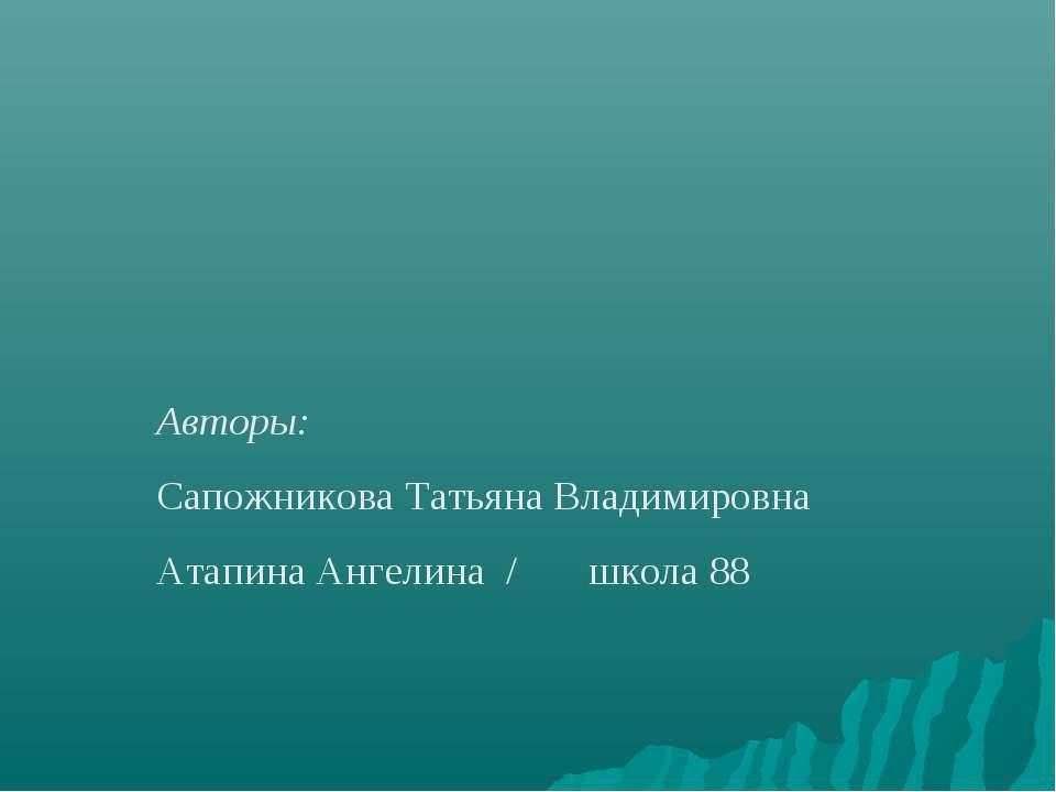 Авторы: Сапожникова Татьяна Владимировна Атапина Ангелина / школа 88