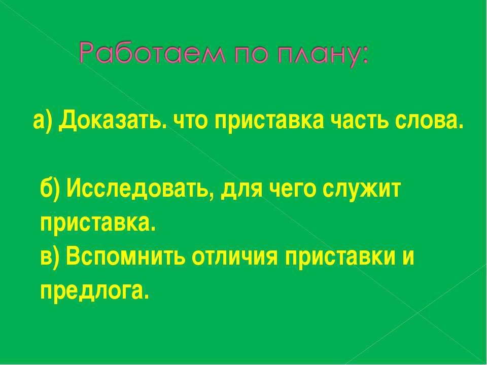 а) Доказать. что приставка часть слова. б) Исследовать, для чего служит прист...