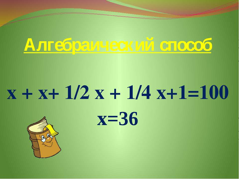 Алгебраический способ х + х+ 1/2 х + 1/4 х+1=100 х=36
