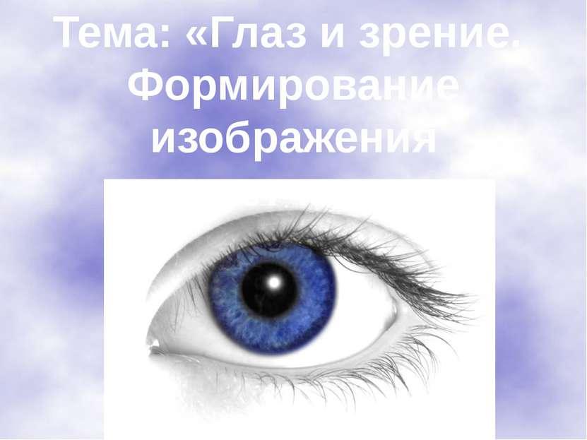 Тема: «Глаз и зрение. Формирование изображения на сетчатке».