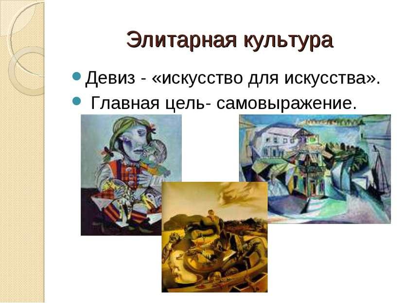 Элитарная культура Девиз - «искусство для искусства». Главная цель- самовыраж...