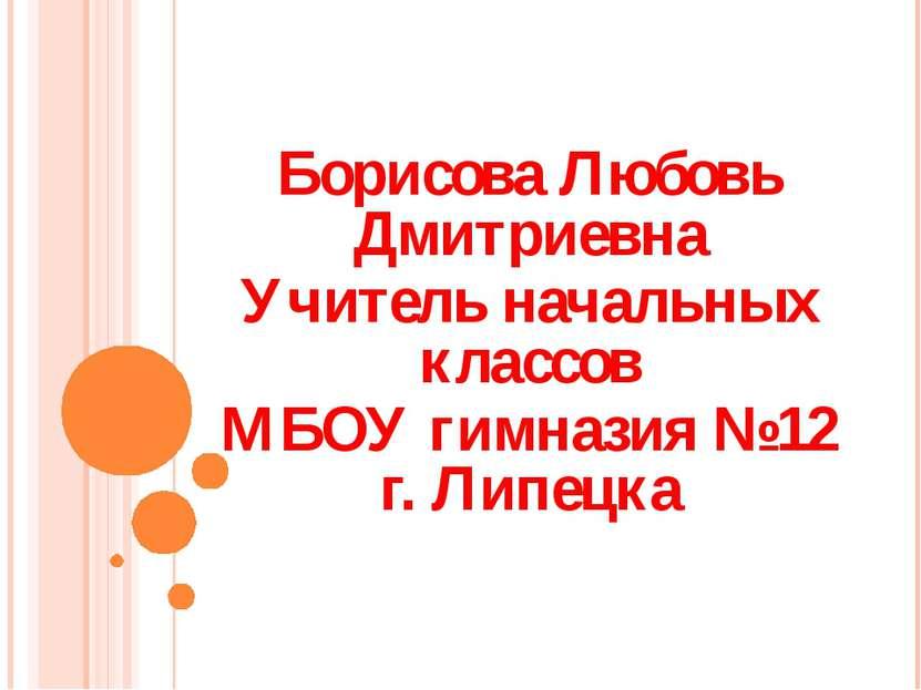 Борисова Любовь Дмитриевна Учитель начальных классов МБОУ гимназия №12 г. Лип...