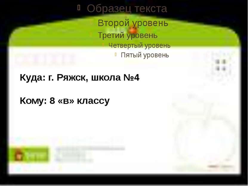 Куда: г. Ряжск, школа №4 Кому: 8 «в» классу