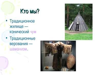 Кто мы? Традиционное жилище— конический чум Традиционные верования— шаманизм.