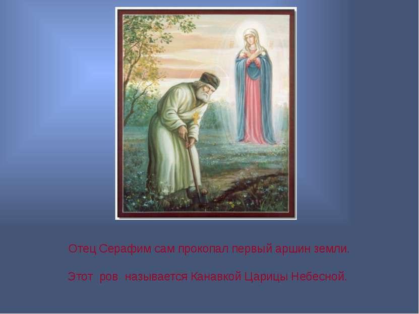 Отец Серафим сам прокопал первый аршин земли. Этот ров называется Канавкой Ца...