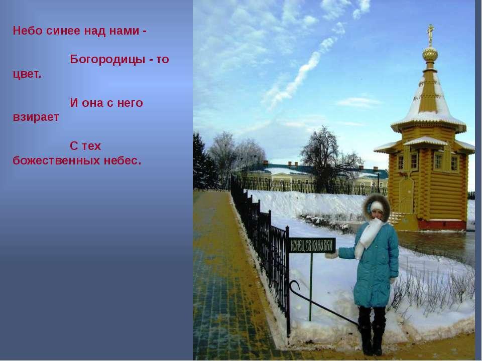 Небо синее над нами - Богородицы - то цвет. И она с него взирает С тех божест...