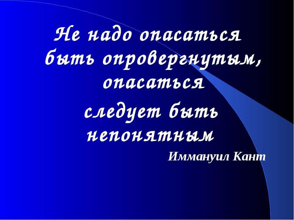 Не надо опасаться быть опровергнутым, опасаться следует быть непонятным Имман...