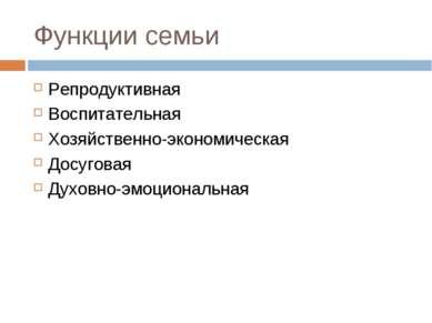 Функции семьи Репродуктивная Воспитательная Хозяйственно-экономическая Досуго...