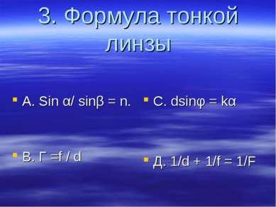 3. Формула тонкой линзы А. Sin α/ sinβ = n. B. Г =f / d C. dsinφ = kα Д. 1/d ...
