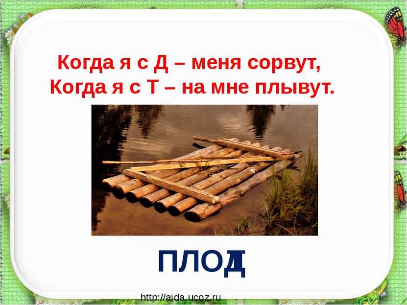 http://aida.ucoz.ru Когда я с Д – меня сорвут, Когда я с Т – на мне плывут. П...
