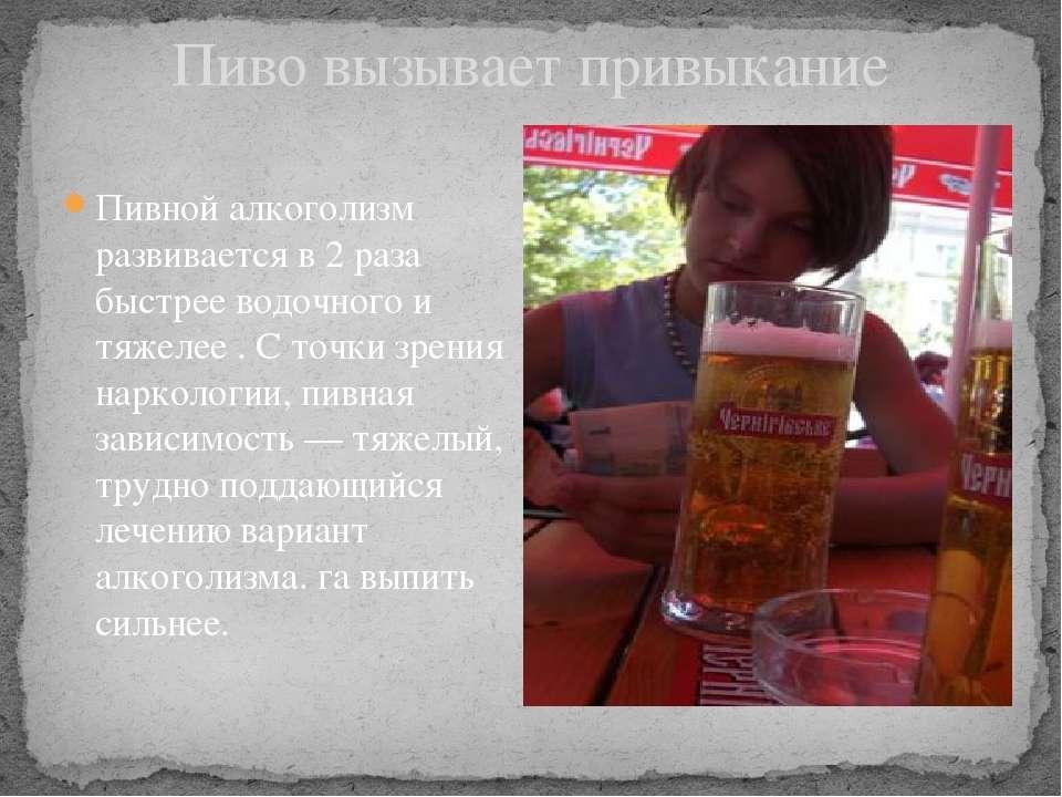 Пиво вызывает привыкание Пивной алкоголизм развивается в 2 раза быстрее водоч...