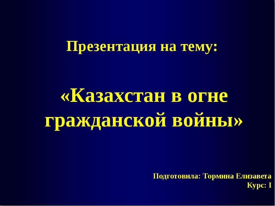 Подготовила: Тормина Елизавета Курс: I Презентация на тему: «Казахстан в огне...