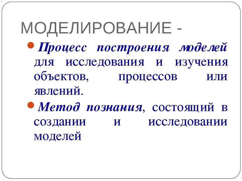 МОДЕЛИРОВАНИЕ - Процесс построения моделей для исследования и изучения объект...