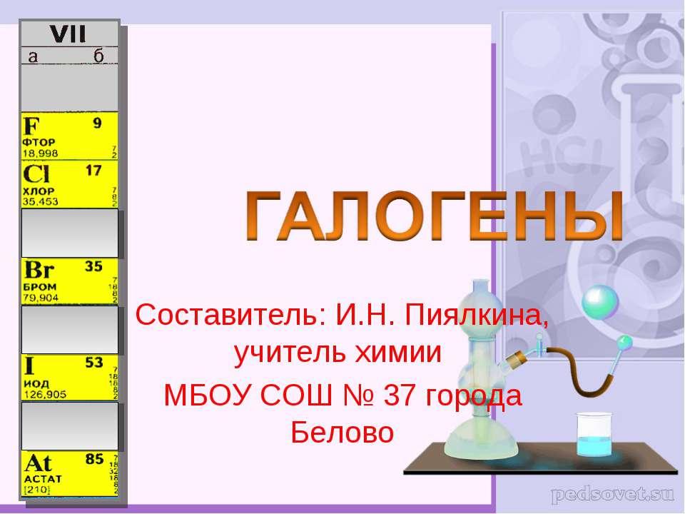Составитель: И.Н. Пиялкина, учитель химии МБОУ СОШ № 37 города Белово