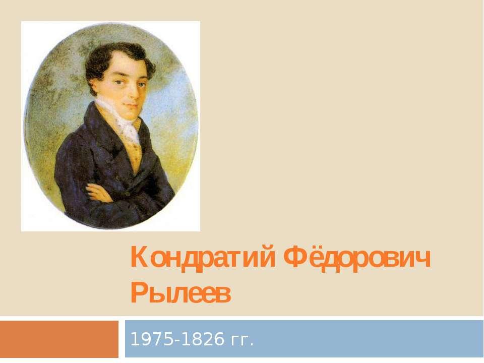 Кондратий Фёдорович Рылеев 1975-1826 гг.