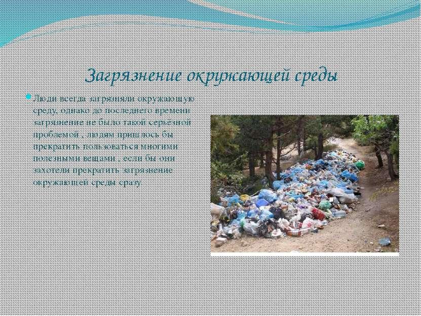 Загрязнение окружающей среды Люди всегда загрязняли окружающую среду, однако ...